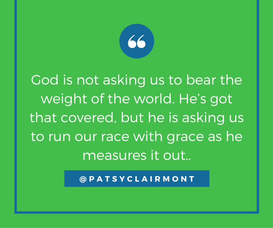 USEDGod is not asking us to bear the weight of the world. He's got that covered, but he is asking us to run our race with grace as he measures it out..